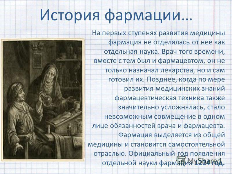 История фармации… На первых ступенях развития медицины фармация не отделялась от нее как отдельная наука. Врач того времени, вместе с тем был и фармацевтом, он не только назначал лекарства, но и сам готовил их. Позднее, когда по мере развития медицин