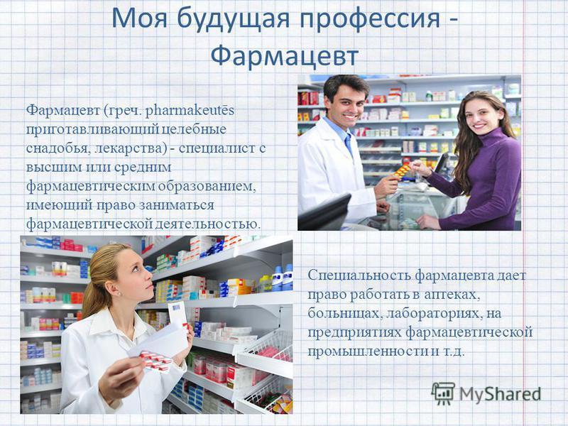 Моя будущая профессия - Фармацевт Фармацевт (греч. pharmakeutēs приготавливающий целебные снадобья, лекарства) - специалист с высшим или средним фармацевтическим образованием, имеющий право заниматься фармацевтической деятельностью. Специальность фар
