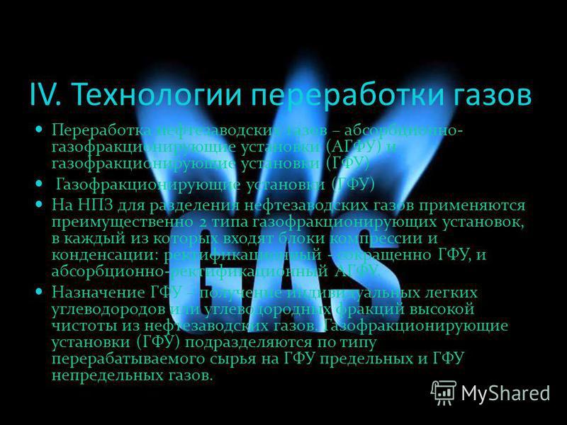 IV. Технологии переработки газов Переработка нефтезаводских газов – абсорбционно- газофракционирующие установки (АГФУ) и газофракционирующие установки (ГФУ) Газофракционирующие установки (ГФУ) На НПЗ для разделения нефтезаводских газов применяются пр