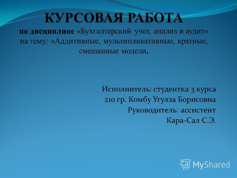 Исполнитель: студентка 3 курса 210 гр. Комбу Угулза Борисовна Руководитель: ассистент Кара-Сал С.Э.