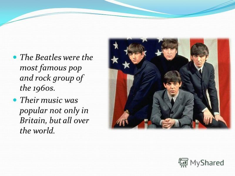 The Beatles were the most famous pop and rock group of the 1960s. Their music was popular not only in Britain, but all over the world.