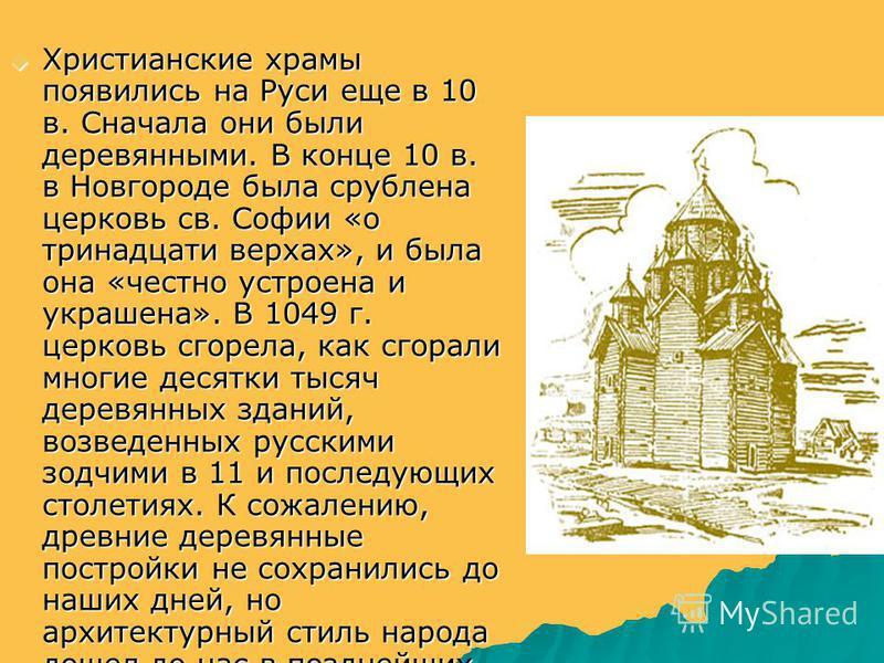 Христианские храмы появились на Руси еще в 10 в. Сначала они были деревянными. В конце 10 в. в Новгороде была срублена церковь св. Софии «о тринадцати верхах», и была она «честно устроена и украшена». В 1049 г. церковь сгорела, как сгорали многие дес