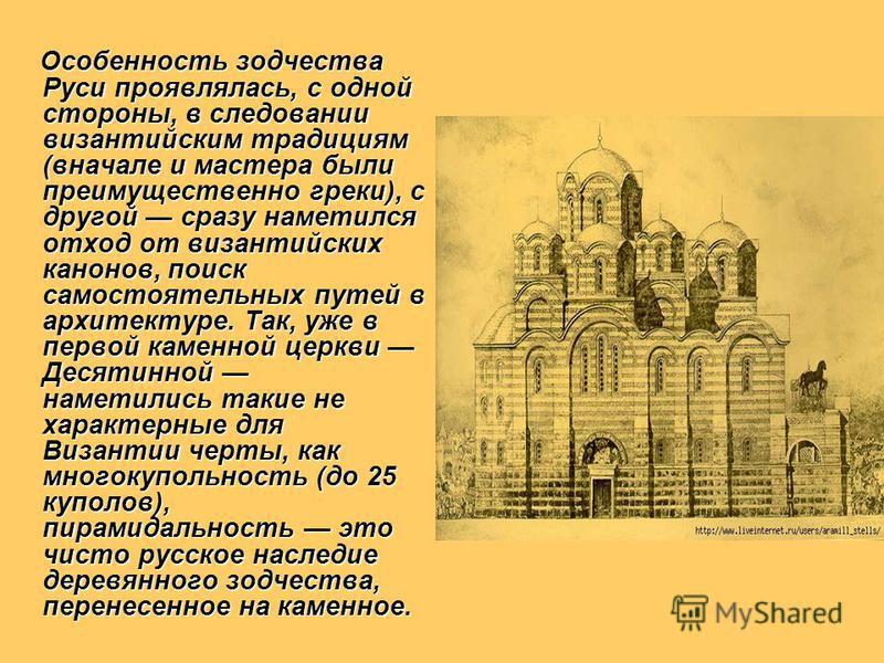 Особенность зодчества Руси проявлялась, с одной стороны, в следовании византийским традициям (вначале и мастера были преимущественно греки), с другой сразу наметился отход от византийских канонов, поиск самостоятельных путей в архитектуре. Так, уже в