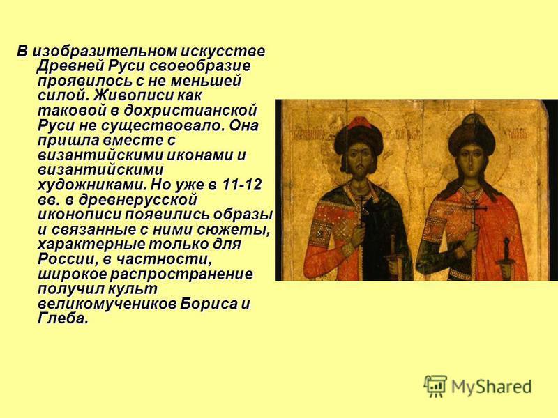 В изобразительном искусстве Древней Руси своеобразие проявилось с не меньшей силой. Живописи как таковой в дохристианской Руси не существовало. Она пришла вместе с византийскими иконами и византийскими художниками. Но уже в 11-12 вв. в древнерусской