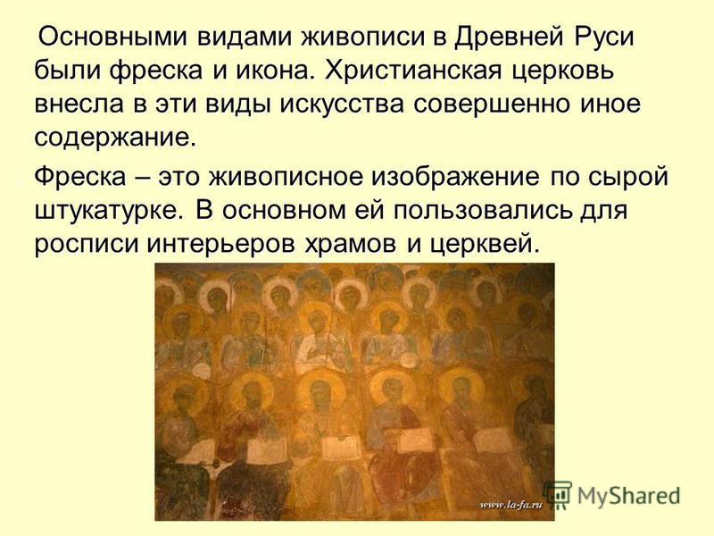 Основными видами живописи в Древней Руси были фреска и икона. Христианская церковь внесла в эти виды искусства совершенно иное содержание. Основными видами живописи в Древней Руси были фреска и икона. Христианская церковь внесла в эти виды искусства