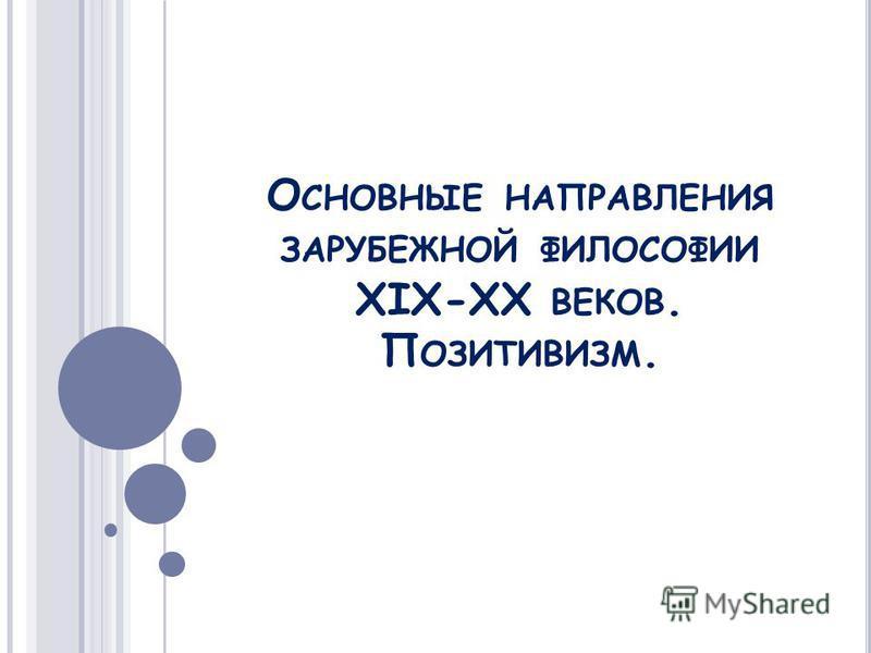 О СНОВНЫЕ НАПРАВЛЕНИЯ ЗАРУБЕЖНОЙ ФИЛОСОФИИ XIX-XX ВЕКОВ. П ОЗИТИВИЗМ.