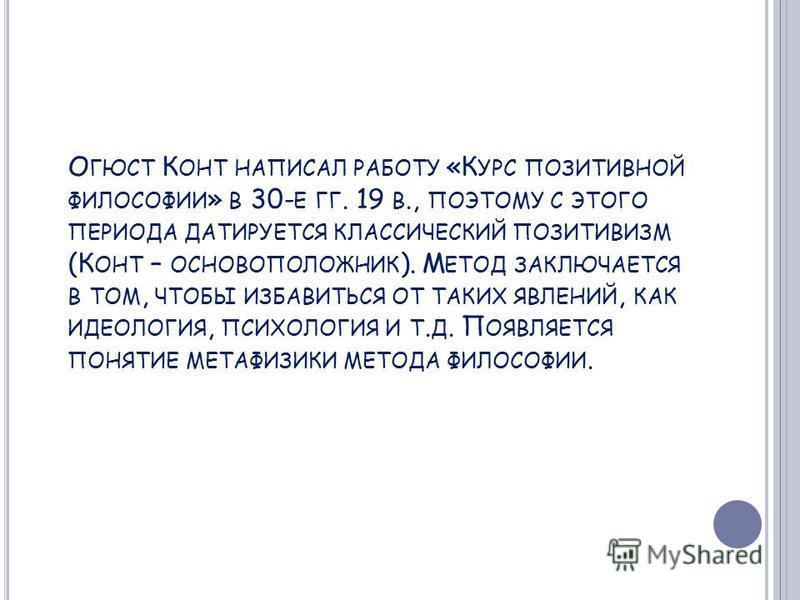 О ГЮСТ К ОНТ НАПИСАЛ РАБОТУ «К УРС ПОЗИТИВНОЙ ФИЛОСОФИИ » В 30- Е ГГ. 19 В., ПОЭТОМУ С ЭТОГО ПЕРИОДА ДАТИРУЕТСЯ КЛАССИЧЕСКИЙ ПОЗИТИВИЗМ (К ОНТ – ОСНОВОПОЛОЖНИК ). М ЕТОД ЗАКЛЮЧАЕТСЯ В ТОМ, ЧТОБЫ ИЗБАВИТЬСЯ ОТ ТАКИХ ЯВЛЕНИЙ, КАК ИДЕОЛОГИЯ, ПСИХОЛОГИЯ