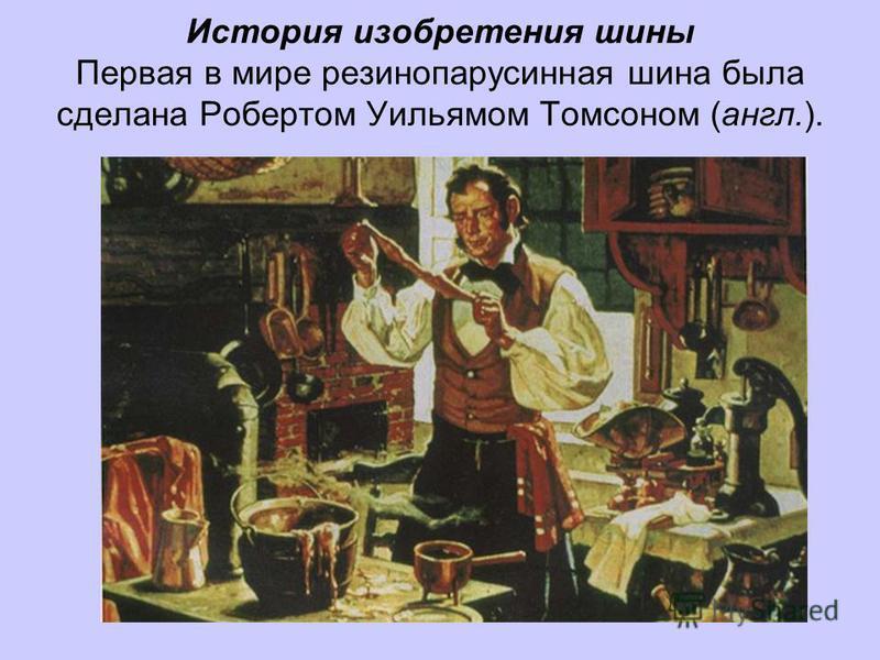 История изобретения шины Первая в мире резинопарусинная шина была сделана Робертом Уильямом Томсоном (англ.).