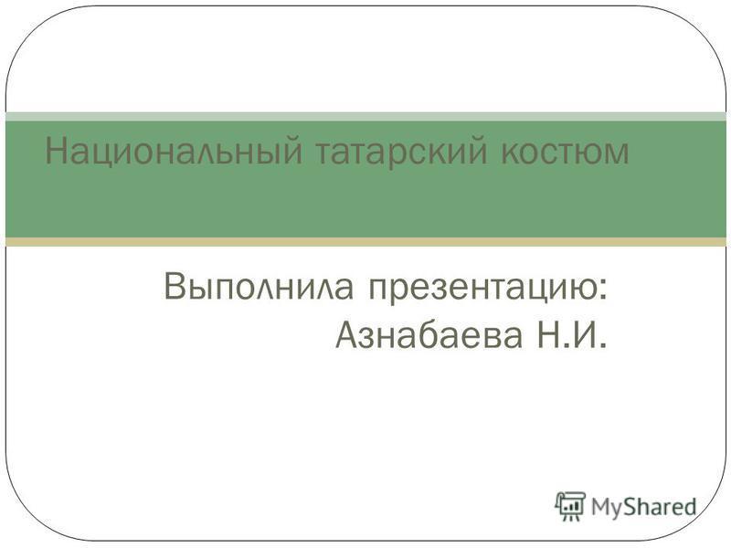 Выполнила презентацию: Азнабаева Н.И. Национальный татарский костюм