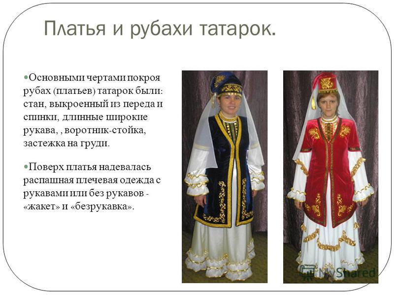 Платья и рубахи татарок. Основными чертами покроя рубах ( платьев ) татарок были : стан, выкроенный из переда и спинки, длинные широкие рукава,, воротник - стойка, застежка на груди. Поверх платья надевалась распашная плечевая одежда с рукавами или б