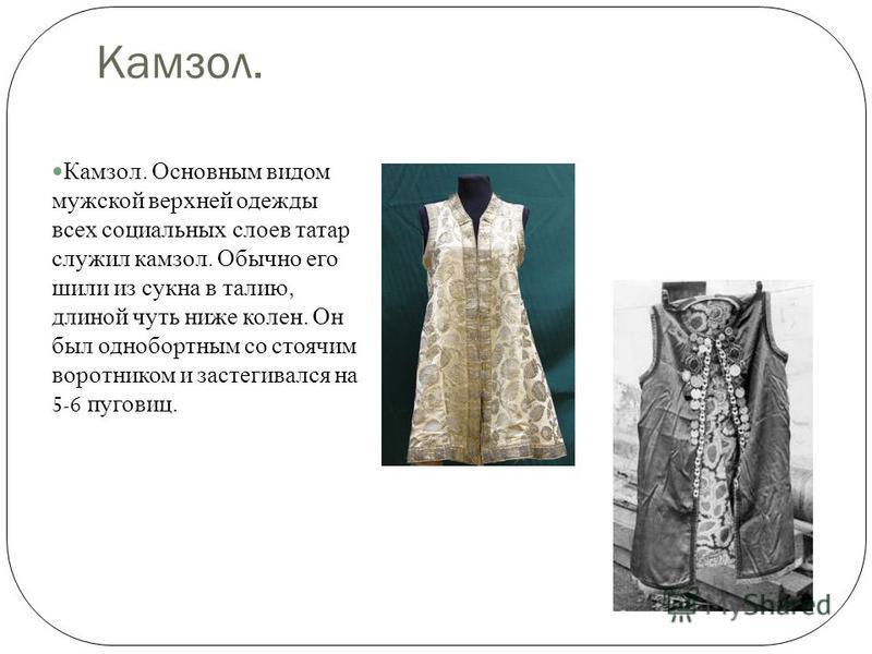 Камзол. Камзол. Основным видом мужской верхней одежды всех социальных слоев татар служил камзол. Обычно его шили из сукна в талию, длиной чуть ниже колен. Он был однобортным со стоячим воротником и застегивался на 5-6 пуговиц.