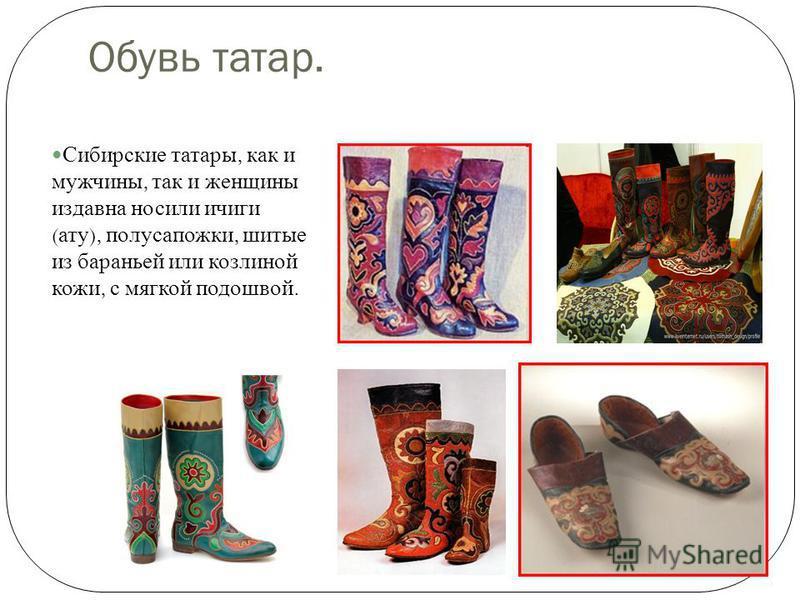 Обувь татар. Сибирские татары, как и мужчины, так и женщины издавна носили ичиги ( ату ), полусапожки, шитые из бараньей или козлиной кожи, с мягкой подошвой.