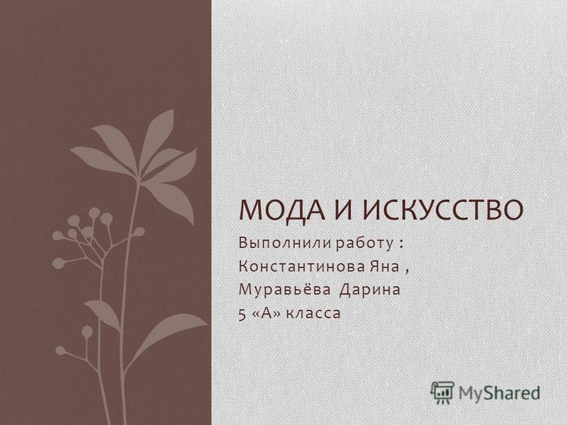 Выполнили работу : Константинова Яна, Муравьёва Дарина 5 «А» класса МОДА И ИСКУССТВО