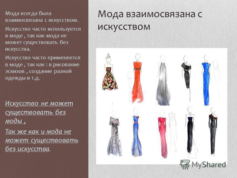 Мода взаимосвязана с искусством Мода всегда была взаимосвязана с искусством. Искусство часто используется в моде, так как мода не может существовать без искусства. Искусство часто применяется в моде, так как : в рисование эскизов, создание разной оде