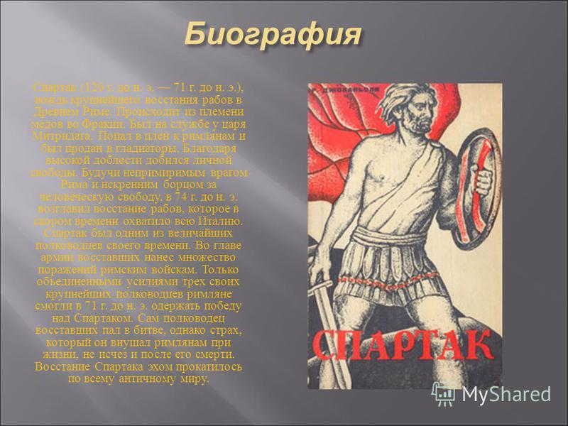 Биография Спартак (120 г. до н. э. 71 г. до н. э.), вождь крупнейшего восстания рабов в Древнем Риме. Происходит из племени медов во Фракии. Был на службе у царя Митридата. Попал в плен к римлянам и был продан в гладиаторы. Благодаря высокой доблести