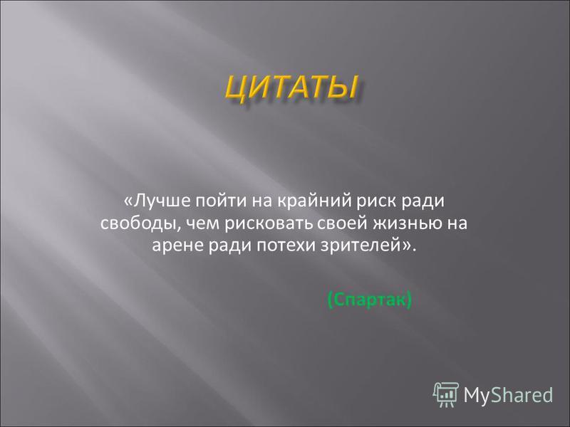 «Лучше пойти на крайний риск ради свободы, чем рисковать своей жизнью на арене ради потехи зрителей». (Спартак)