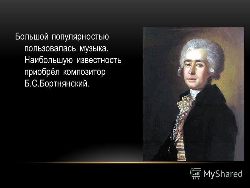 Большой популярностью пользовалась музыка. Наибольшую известность приобрёл композитор Б.С.Бортнянский.