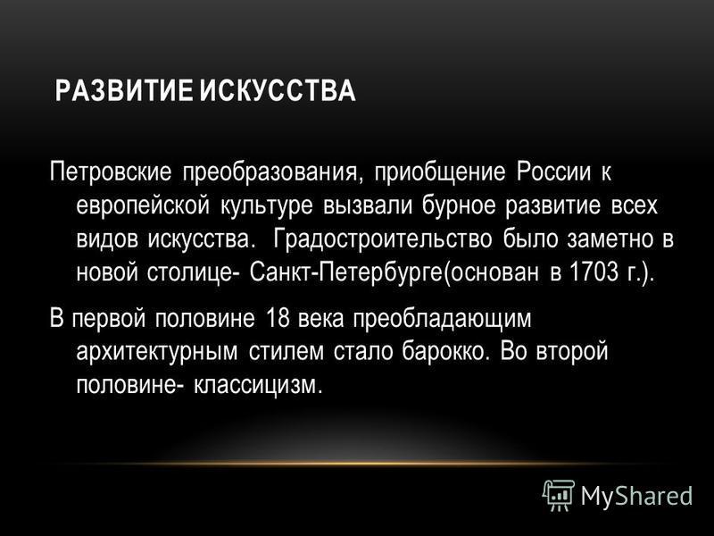 РАЗВИТИЕ ИСКУССТВА Петровские преобразования, приобщение России к европейской культуре вызвали бурное развитие всех видов искусства. Градостроительство было заметно в новой столице- Санкт-Петербурге(основан в 1703 г.). В первой половине 18 века преоб