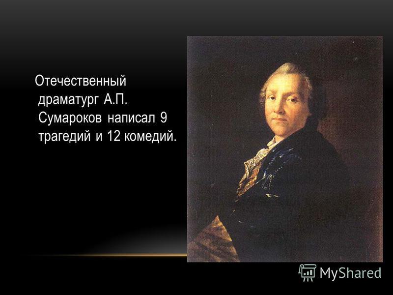 Отечественный драматург А.П. Сумароков написал 9 трагедий и 12 комедий.