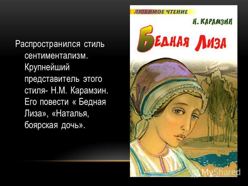 Распространился стиль сентиментализм. Крупнейший представитель этого стиля- Н.М. Карамзин. Его повести « Бедная Лиза», «Наталья, боярская дочь».
