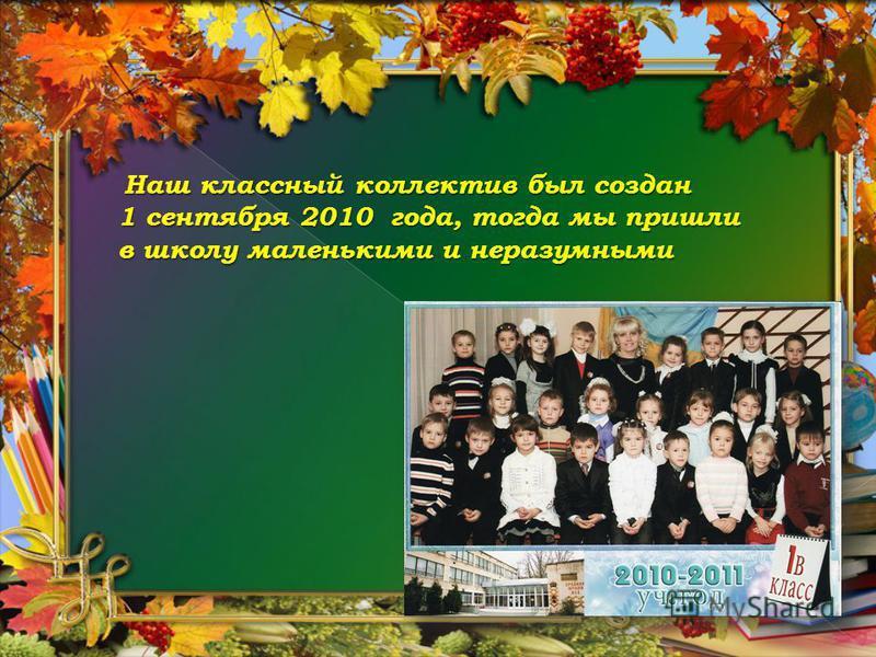 Наш классный коллектив был создан 1 сентября 2010 года, тогда мы пришли в школу маленькими и неразумными