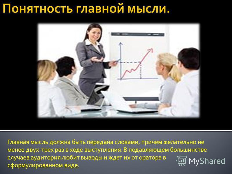 Главная мысль должна быть передана словами, причем желательно не менее двух-трех раз в ходе выступления. В подавляющем большинстве случаев аудитория любит выводы и ждет их от оратора в сформулированном виде.