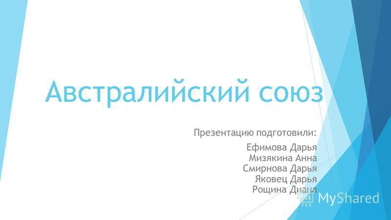 Австралийский союз Презентацию подготовили: Ефимова Дарья Мизякина Анна Смирнова Дарья Яковец Дарья Рощина Диана