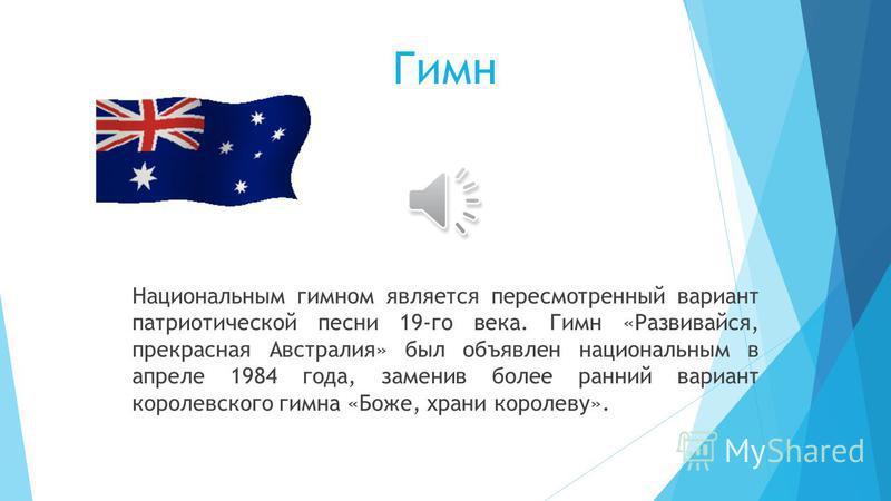 Национальным гимном является пересмотренный вариант патриотической песни 19-го века. Гимн «Развивайся, прекрасная Австралия» был объявлен национальным в апреле 1984 года, заменив более ранний вариант королевского гимна «Боже, храни королеву». Гимн