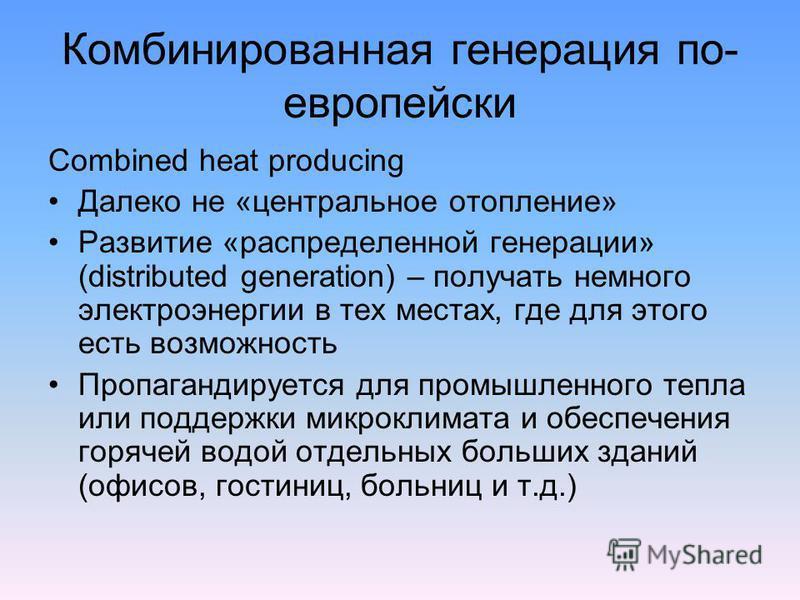 Комбинированная генерация по- европейски Combined heat producing Далеко не «центральное отопление» Развитие «распределенной генерации» (distributed generation) – получать немного электроэнергии в тех местах, где для этого есть возможность Пропагандир