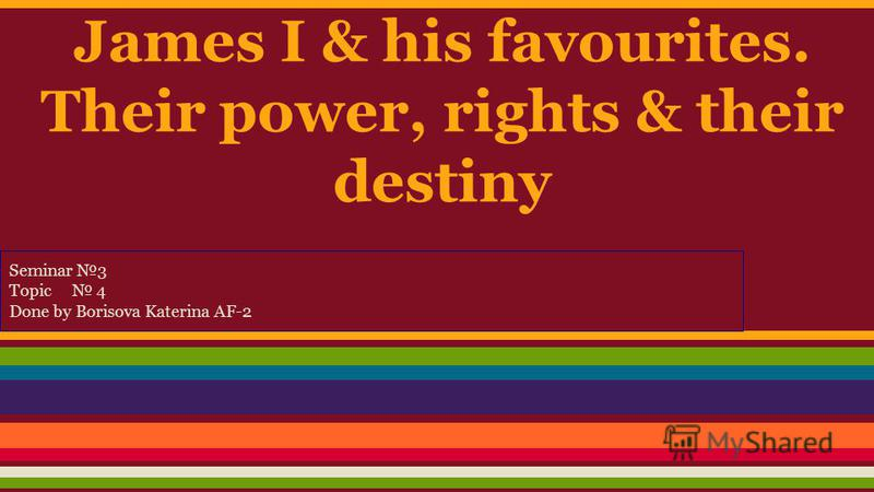 James I & his favourites. Their power, rights & their destiny Seminar 3 Topic 4 Done by Borisova Katerina AF-2