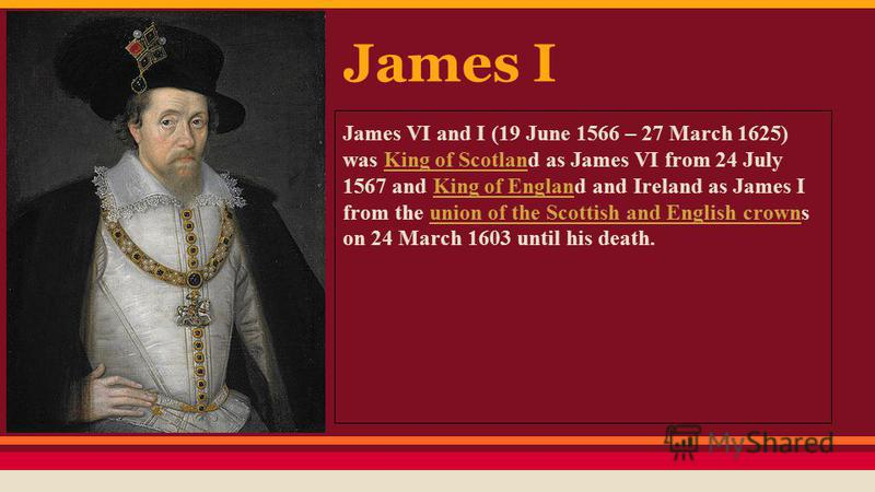 James I James VI and I (19 June 1566 – 27 March 1625) was King of Scotland as James VI from 24 July 1567 and King of England and Ireland as James I from the union of the Scottish and English crowns on 24 March 1603 until his death.King of ScotlanKing