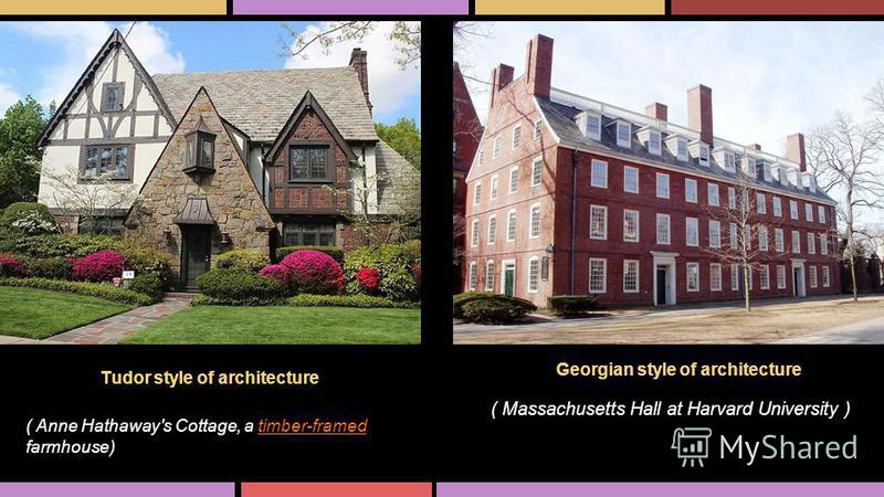 Georgian style of architecture Tudor style of architecture ( Massachusetts Hall at Harvard University ) ( Anne Hathaway's Cottage, a timber-framed farmhouse)timber-framed