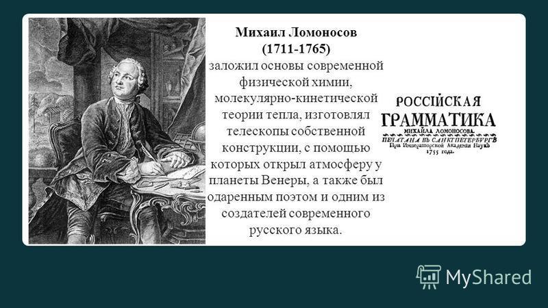 Михаил Ломоносов (1711-1765) заложил основы современной физической химии, молекулярно-кинетической теории тепла, изготовлял телескопы собственной конструкции, с помощью которых открыл атмосферу у планеты Венеры, а также был одаренным поэтом и одним и