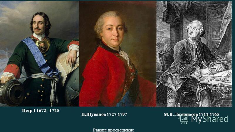 Раннее просвещение Петр I 1672 - 1725 М.В. Ломоносов 1711-1765И.Шувалов 1727-1797
