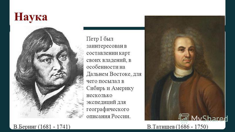 Наука В.Беринг (1681 - 1741) В.Татищев (1686 - 1750) Петр I был заинтересован в составлении карт своих владений, в особенности на Дальнем Востоке, для чего посылал в Сибирь и Америку несколько экспедиций для географического описания России.