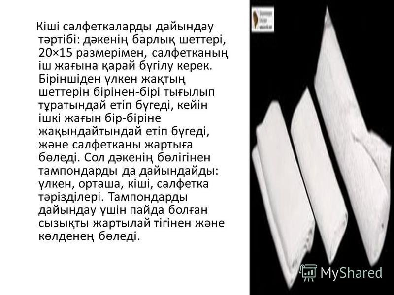 Кіші салфеткаларды дайындау тәртібі: дәкенің барлық шеттері, 20×15 размерімен, салфетканың іш жағына қарай бүгілу керек. Біріншіден үлкен жақтың шеттерін бірінен-бірі тығылып тұратындай етіп бүгеді, кейін ішкі жағын бір-біріне жақындайтындай етіп бүг