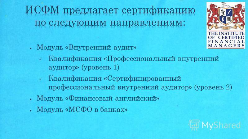 Модуль «Внутренний аудит» Квалификация «Профессиональный внутренний аудитор» (уровень 1) Квалификация «Сертифицированный профессиональный внутренний аудитор» (уровень 2) Модуль «Финансовый английский» Модуль «МСФО в банках»