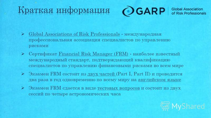 Global Associations of Risk Professionals - международная профессиональная ассоциация специалистов по управлению рисками Сертификат Financial Risk Manager (FRM) - наиболее известный международный стандарт, подтверждающий квалификацию специалистов по