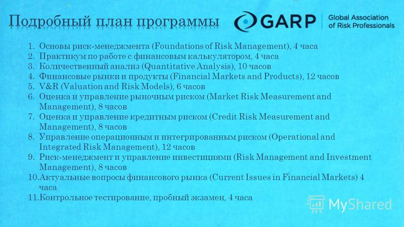 1. Основы риск-менеджмента (Foundations of Risk Management), 4 часа 2. Практикум по работе с финансовым калькулятором, 4 часа 3. Количественный анализ (Quantitative Analysis), 10 часов 4. Финансовые рынки и продукты (Financial Markets and Products),