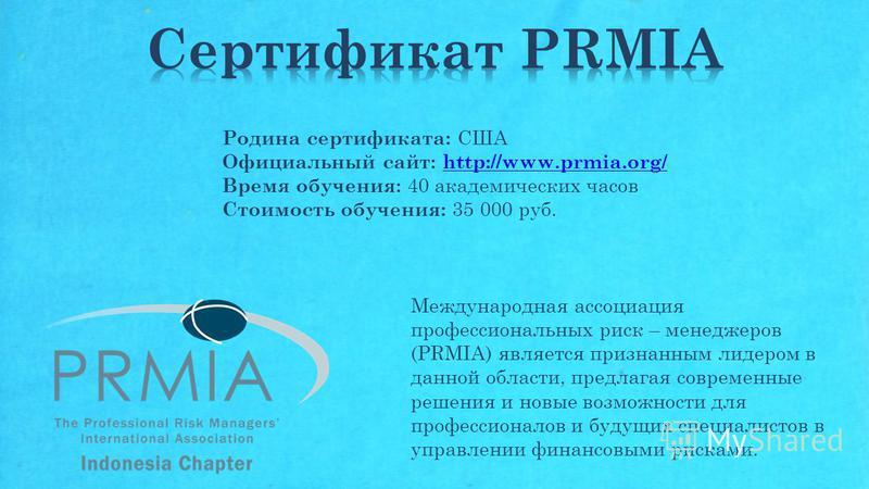 Родина сертификата: США Официальный сайт: http://www.prmia.org/http://www.prmia.org/ Время обучения: 40 академических часов Стоимость обучения: 35 000 руб. Международная ассоциация профессиональных риск – менеджеров (PRMIA) является признанным лидеро