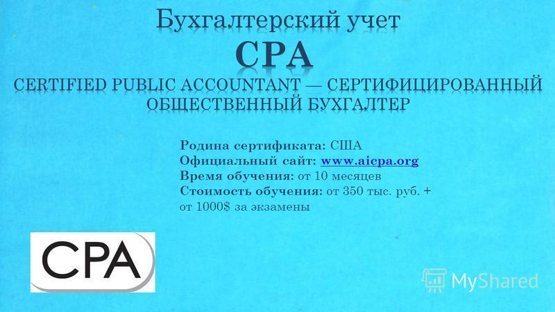 Родина сертификата: США Официальный сайт: www.aicpa.org Время обучения: от 10 месяцев Стоимость обучения: от 350 тыс. руб. + от 1000$ за экзаменыwww.aicpa.org