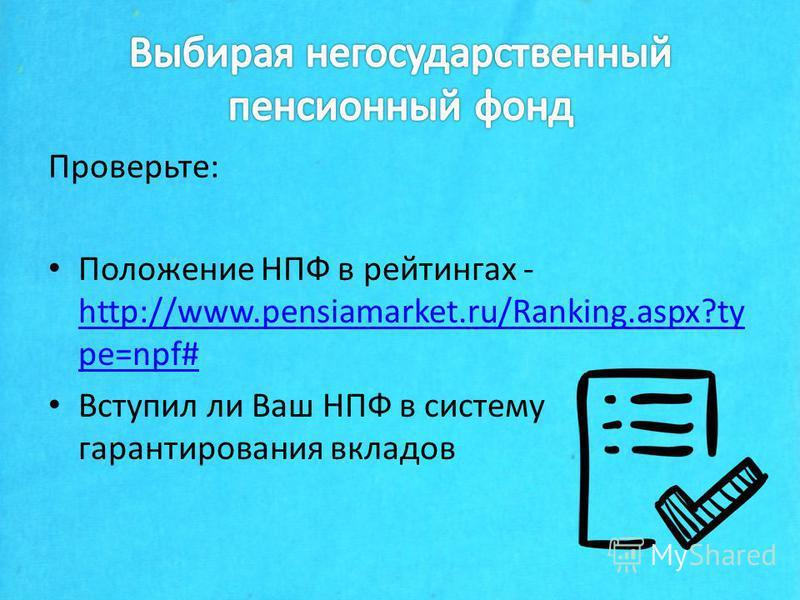 Проверьте: Положение НПФ в рейтингах - http://www.pensiamarket.ru/Ranking.aspx?ty pe=npf# http://www.pensiamarket.ru/Ranking.aspx?ty pe=npf# Вступил ли Ваш НПФ в систему гарантирования вкладов