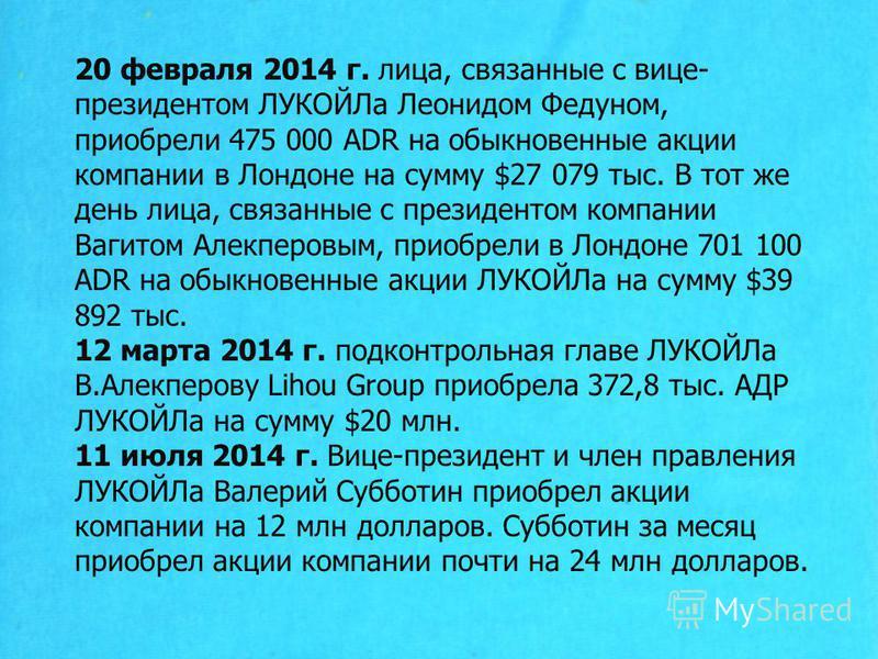 20 февраля 2014 г. лица, связанные с вице- президентом ЛУКОЙЛа Леонидом Федуном, приобрели 475 000 ADR на обыкновенные акции компании в Лондоне на сумму $27 079 тыс. В тот же день лица, связанные с президентом компании Вагитом Алекперовым, приобрели