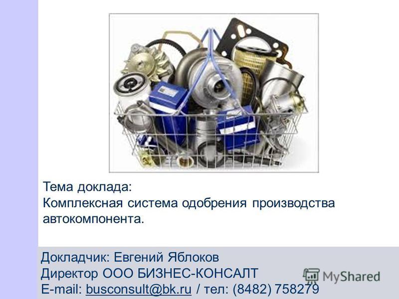 Тема доклада: Комплексная система одобрения производства авто компонента. Докладчик: Евгений Яблоков Директор ООО БИЗНЕС-КОНСАЛТ E-mail: busconsult@bk.ru / тел: (8482) 758279busconsult@bk.ru
