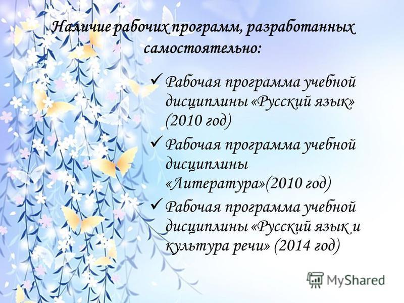 Наличие рабочих программ, разработанных самостоятельно: Рабочая программа учебной дисциплины «Русский язык» (2010 год) Рабочая программа учебной дисциплины «Литература»(2010 год) Рабочая программа учебной дисциплины «Русский язык и культура речи» (20