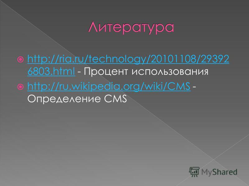 http://ria.ru/technology/20101108/29392 6803. html - Процент использования http://ria.ru/technology/20101108/29392 6803. html http://ru.wikipedia.org/wiki/CMS - Определение CMS http://ru.wikipedia.org/wiki/CMS
