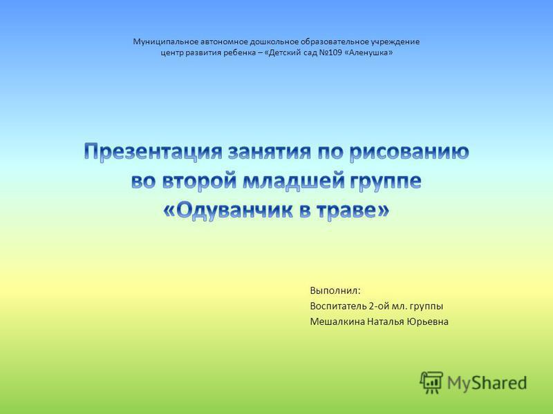 Выполнил: Воспитатель 2-ой мл. группы Мешалкина Наталья Юрьевна