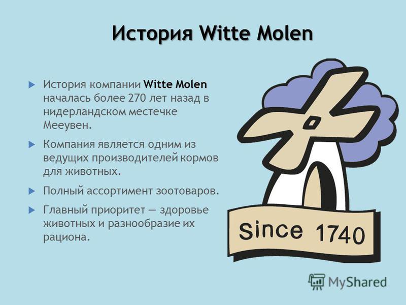 История Witte Molen История компании Witte Molen началась более 270 лет назад в нидерландском местечке Мееувен. Компания является одним из ведущих производителей кормов для животных. Полный ассортимент зоотоваров. Главный приоритет здоровье животных