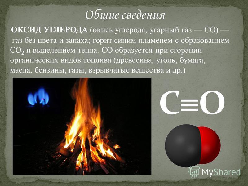 ОКСИД УГЛЕРОДА (окись углерода, угарный газ CO) газ без цвета и запаха; горит синим пламенем с образованием CO 2 и выделением тепла. CO образуется при сгорании органических видов топлива (древесина, уголь, бумага, масла, бензины, газы, взрывчатые вещ