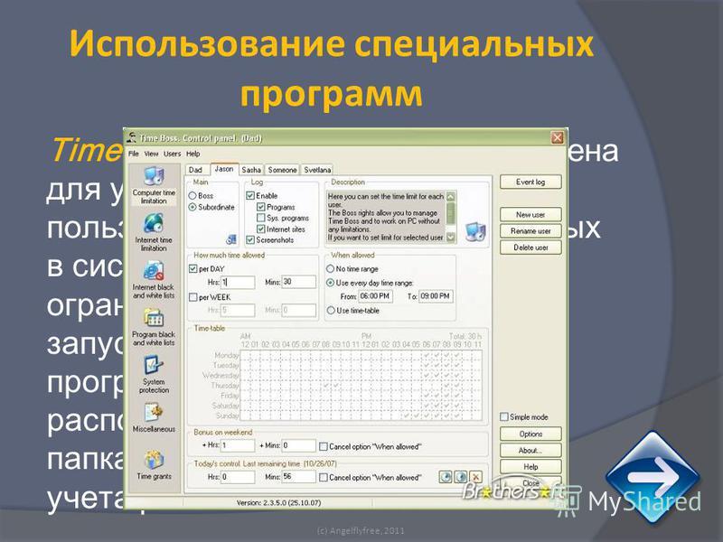 TimeBoss - программа предназначена для управления временем работы пользователей, зарегистрированных в системе Windows. Позволяет ограничивать время, запрещать запуск отдельных указанных программ или программ, расположенных в определенных папках или д